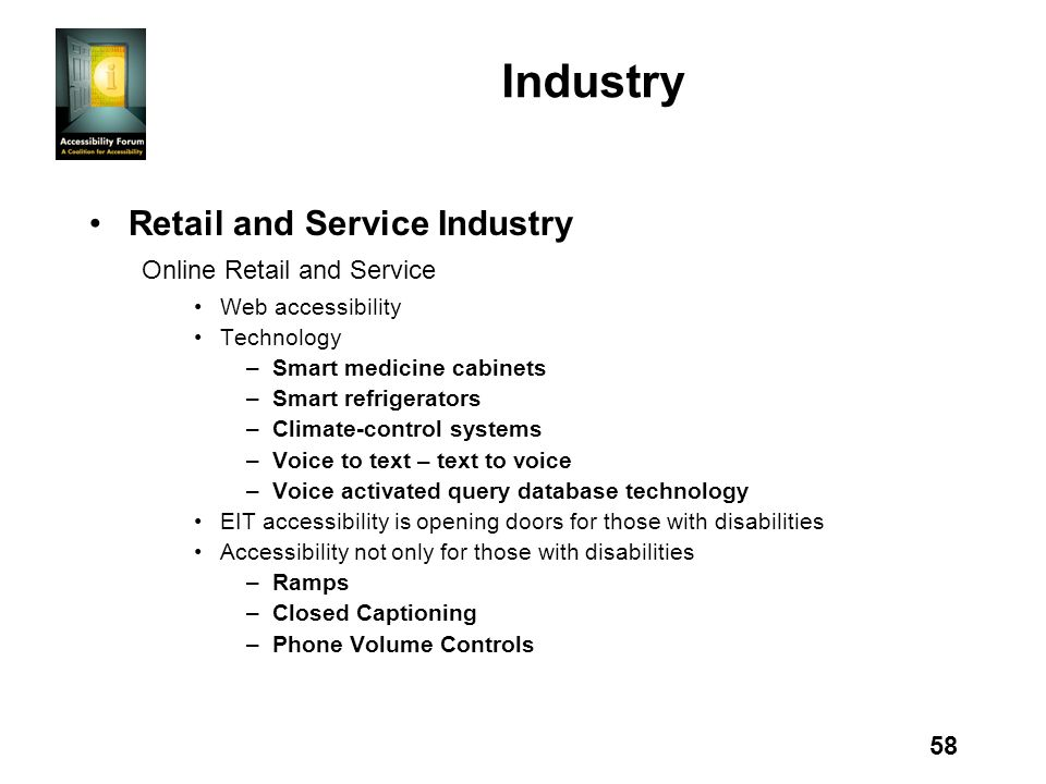 58 Industry Retail and Service Industry Online Retail and Service Web accessibility Technology –Smart medicine cabinets –Smart refrigerators –Climate-control systems –Voice to text – text to voice –Voice activated query database technology EIT accessibility is opening doors for those with disabilities Accessibility not only for those with disabilities –Ramps –Closed Captioning –Phone Volume Controls