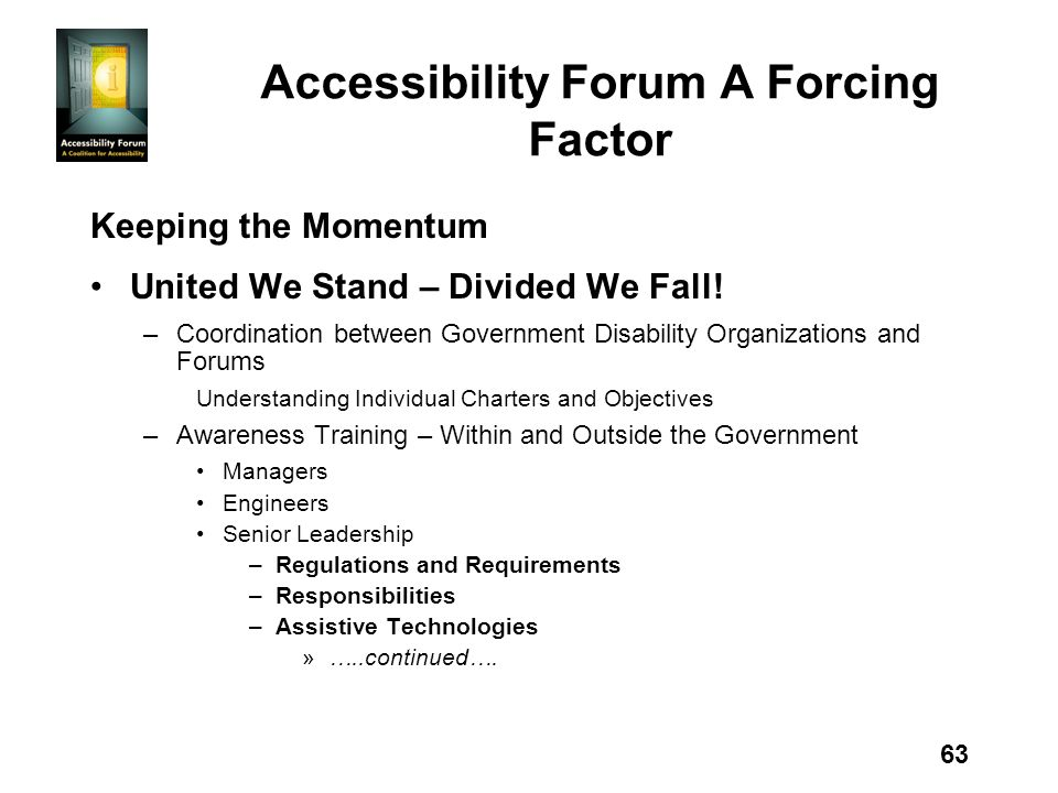 63 Accessibility Forum A Forcing Factor Keeping the Momentum United We Stand – Divided We Fall! –Coordination between Government Disability Organizati