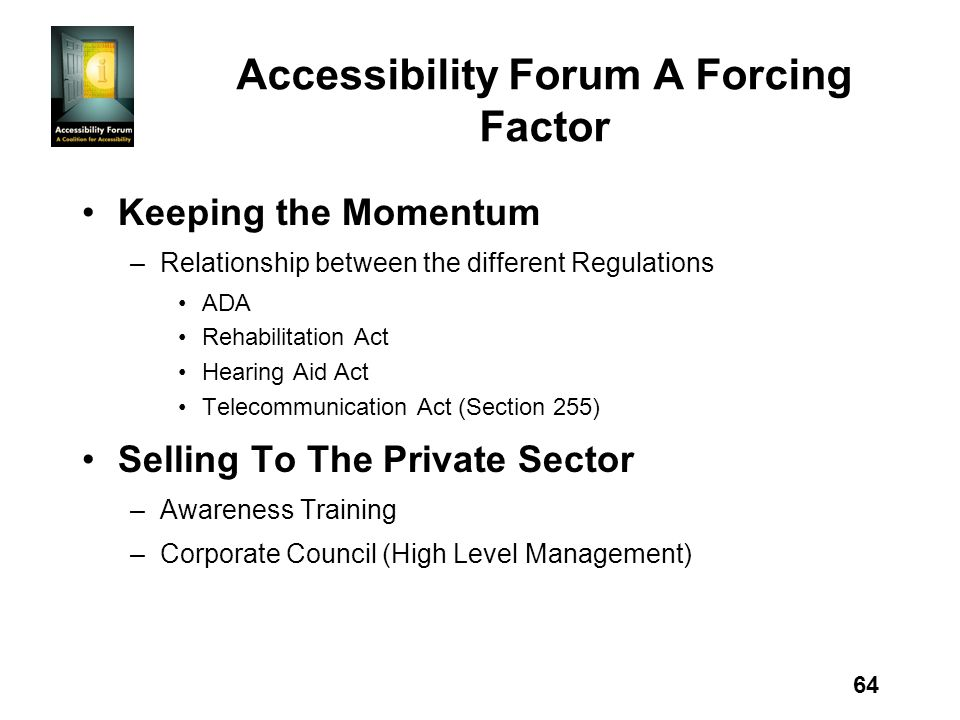 64 Accessibility Forum A Forcing Factor Keeping the Momentum –Relationship between the different Regulations ADA Rehabilitation Act Hearing Aid Act Te