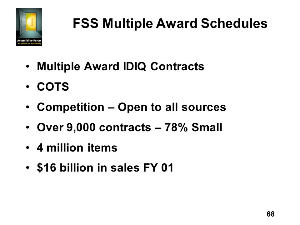 68 FSS Multiple Award Schedules Multiple Award IDIQ Contracts COTS Competition – Open to all sources Over 9,000 contracts – 78% Small 4 million items