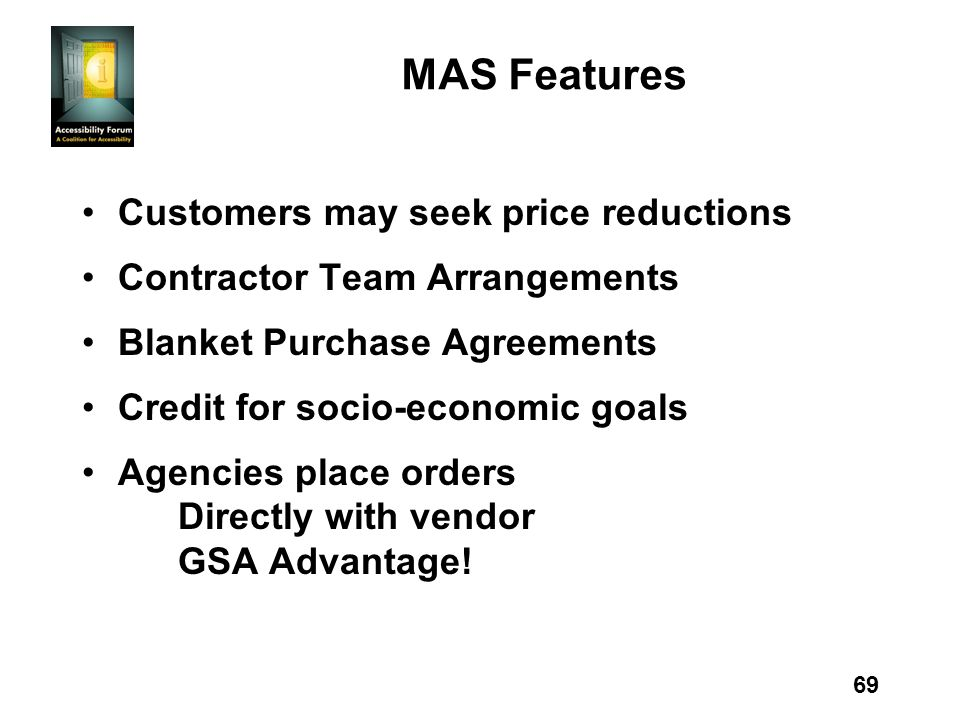 69 MAS Features Customers may seek price reductions Contractor Team Arrangements Blanket Purchase Agreements Credit for socio-economic goals Agencies place orders Directly with vendor GSA Advantage!