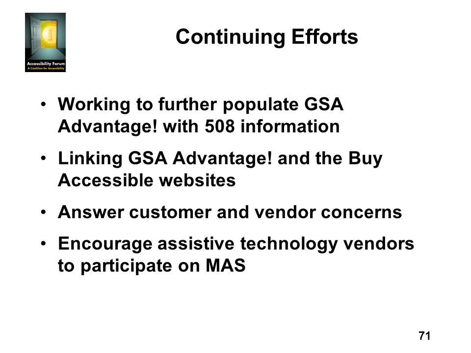 71 Continuing Efforts Working to further populate GSA Advantage! with 508 information Linking GSA Advantage! and the Buy Accessible websites Answer cu