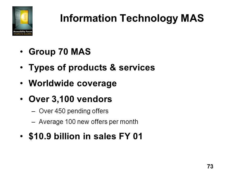 73 Information Technology MAS Group 70 MAS Types of products & services Worldwide coverage Over 3,100 vendors –Over 450 pending offers –Average 100 new offers per month $10.9 billion in sales FY 01
