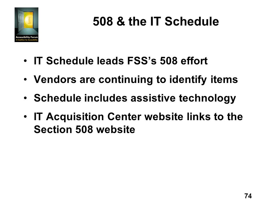 74 508 & the IT Schedule IT Schedule leads FSSs 508 effort Vendors are continuing to identify items Schedule includes assistive technology IT Acquisit