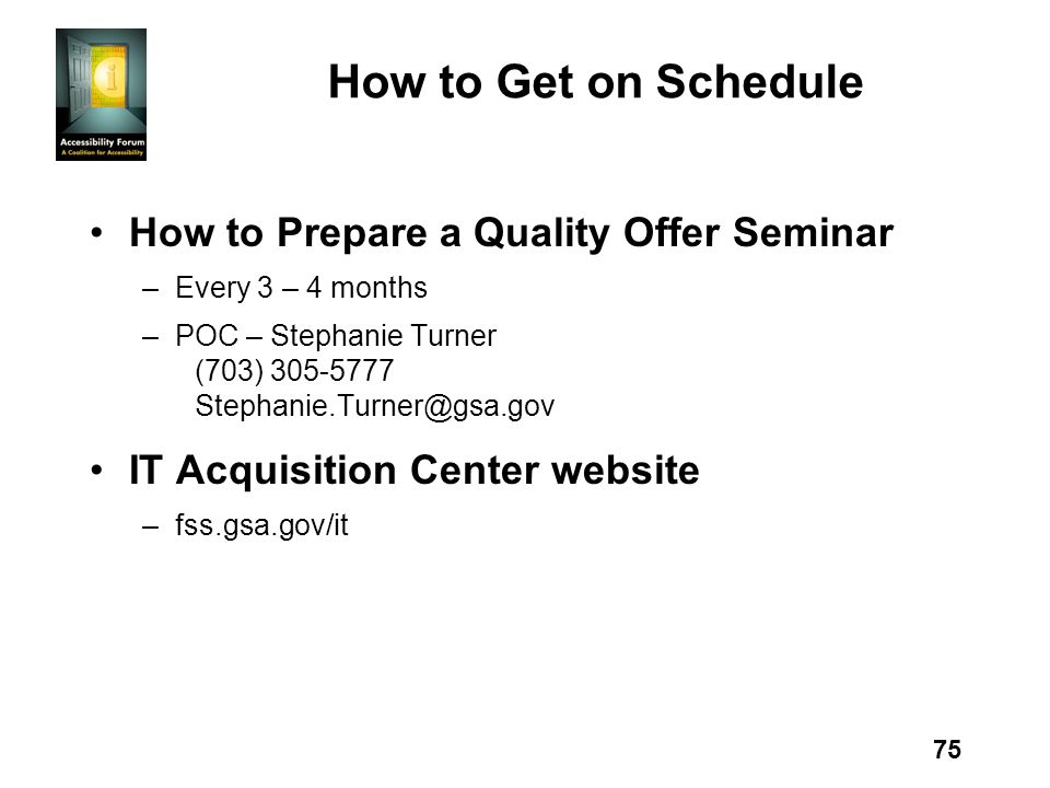75 How to Get on Schedule How to Prepare a Quality Offer Seminar –Every 3 – 4 months –POC – Stephanie Turner (703) 305-5777 Stephanie.Turner@gsa.gov IT Acquisition Center website –fss.gsa.gov/it