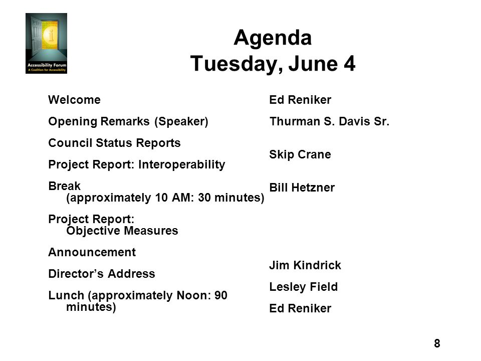 8 Agenda Tuesday, June 4 Welcome Opening Remarks (Speaker) Council Status Reports Project Report: Interoperability Break (approximately 10 AM: 30 minutes) Project Report: Objective Measures Announcement Directors Address Lunch (approximately Noon: 90 minutes) Ed Reniker Thurman S.