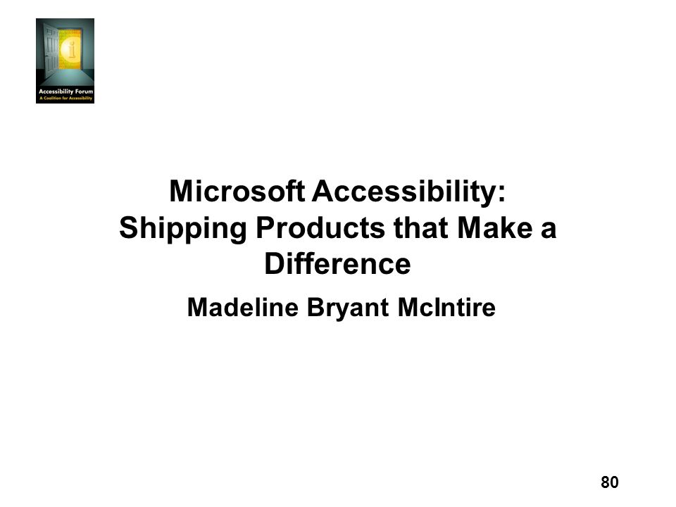 80 Microsoft Accessibility: Shipping Products that Make a Difference Madeline Bryant McIntire
