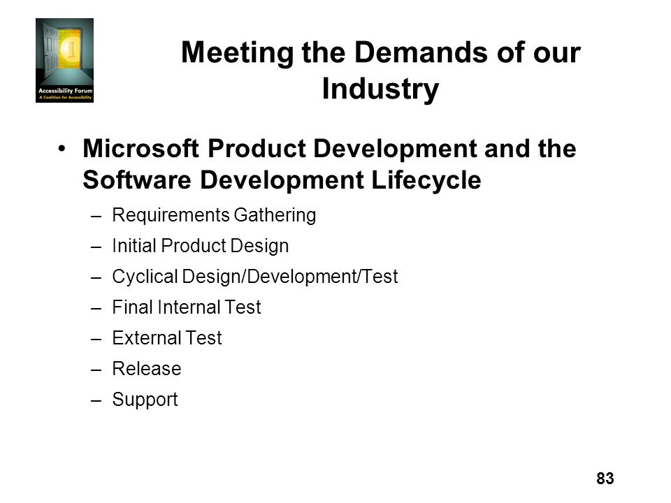 83 Meeting the Demands of our Industry Microsoft Product Development and the Software Development Lifecycle –Requirements Gathering –Initial Product Design –Cyclical Design/Development/Test –Final Internal Test –External Test –Release –Support