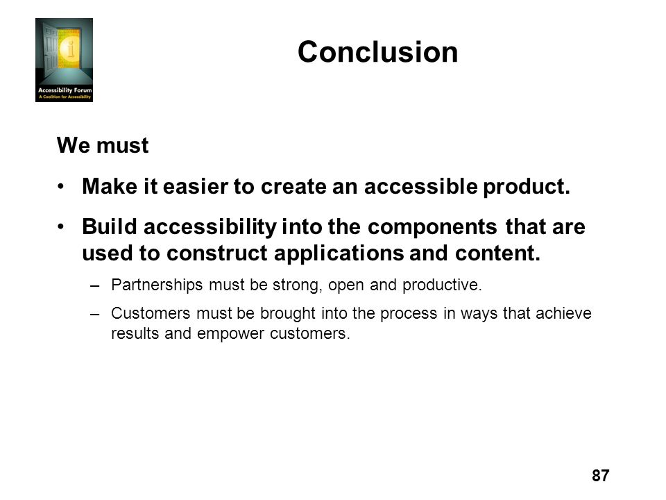 87 Conclusion We must Make it easier to create an accessible product. Build accessibility into the components that are used to construct applications