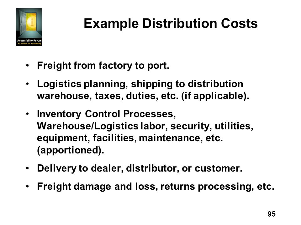 95 Example Distribution Costs Freight from factory to port. Logistics planning, shipping to distribution warehouse, taxes, duties, etc. (if applicable