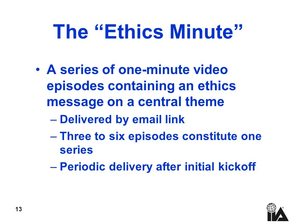 13 The Ethics Minute A series of one-minute video episodes containing an ethics message on a central theme –Delivered by  link –Three to six episodes constitute one series –Periodic delivery after initial kickoff