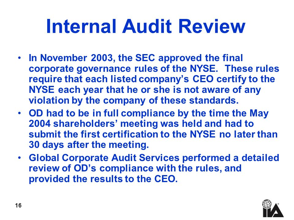 16 Internal Audit Review In November 2003, the SEC approved the final corporate governance rules of the NYSE.