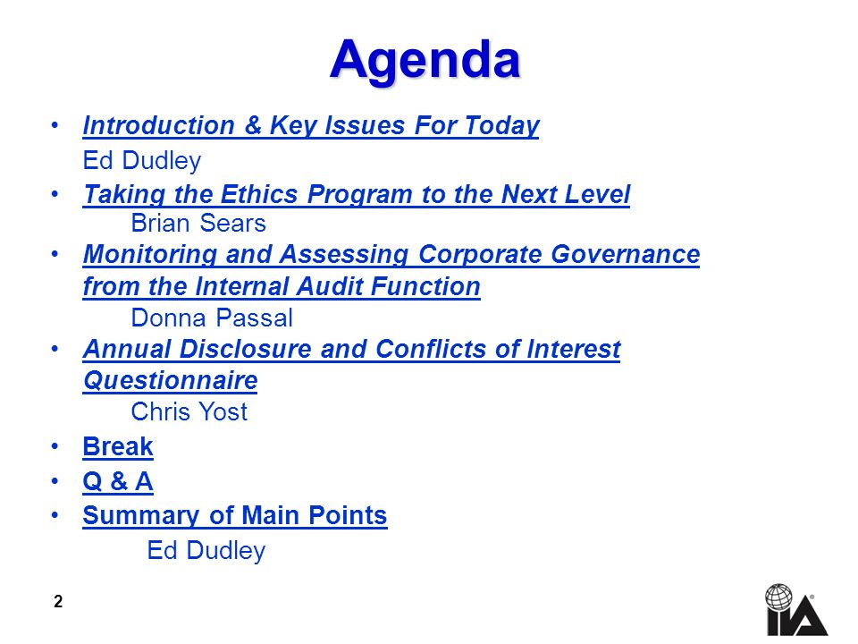 2 Introduction & Key Issues For Today Ed Dudley Taking the Ethics Program to the Next Level Brian Sears Monitoring and Assessing Corporate Governance from the Internal Audit Function Donna Passal Annual Disclosure and Conflicts of Interest Questionnaire Chris Yost Break Q & A Summary of Main Points Ed Dudley Agenda