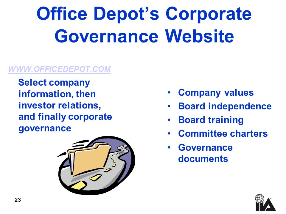 23 Office Depots Corporate Governance Website WWW.OFFICEDEPOT.COM Select company information, then investor relations, and finally corporate governance Company values Board independence Board training Committee charters Governance documents