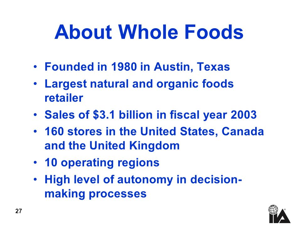 27 About Whole Foods Founded in 1980 in Austin, Texas Largest natural and organic foods retailer Sales of $3.1 billion in fiscal year stores in the United States, Canada and the United Kingdom 10 operating regions High level of autonomy in decision- making processes