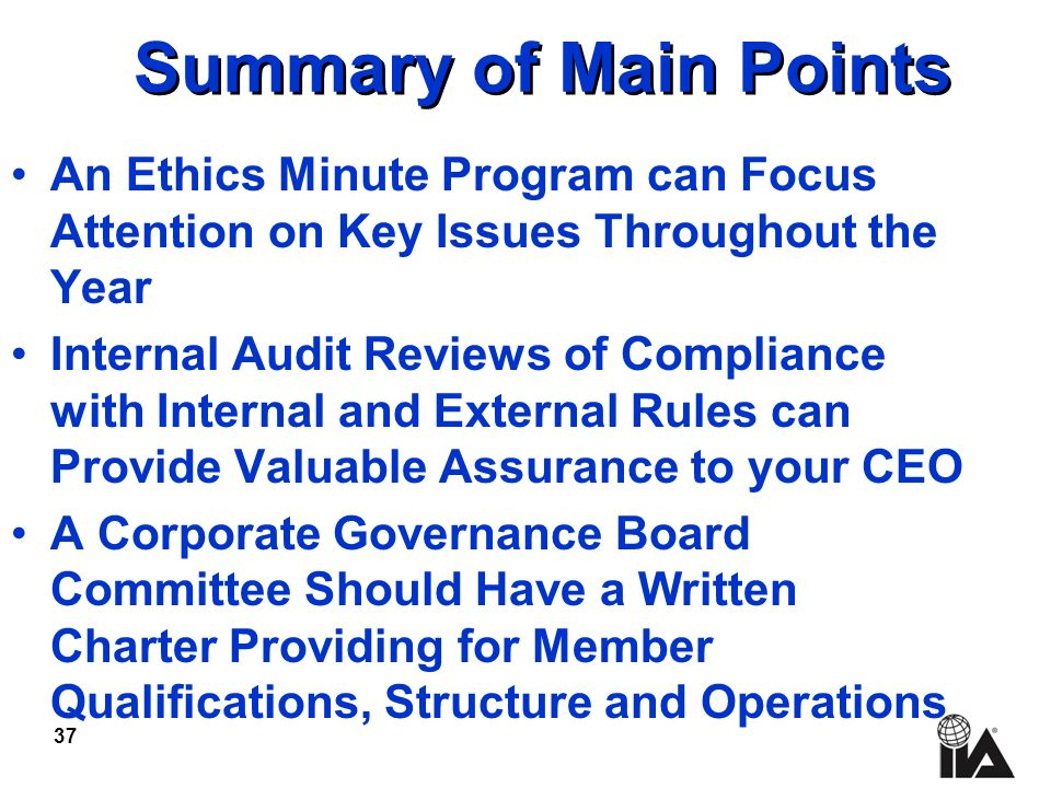 37 Summary of Main Points An Ethics Minute Program can Focus Attention on Key Issues Throughout the Year Internal Audit Reviews of Compliance with Internal and External Rules can Provide Valuable Assurance to your CEO A Corporate Governance Board Committee Should Have a Written Charter Providing for Member Qualifications, Structure and Operations