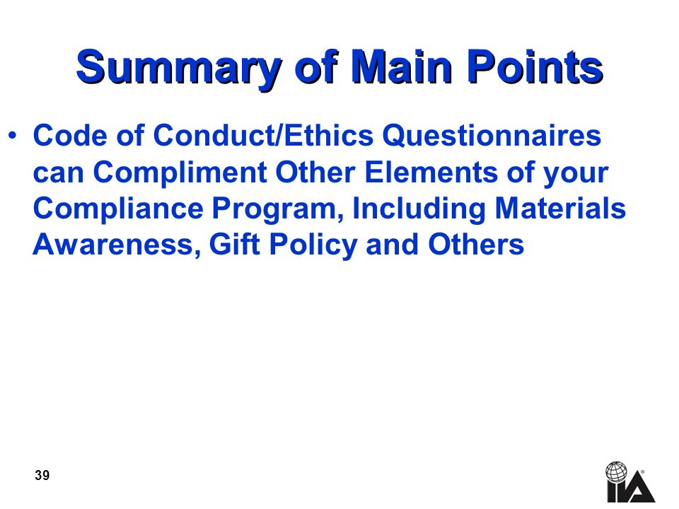 39 Summary of Main Points Code of Conduct/Ethics Questionnaires can Compliment Other Elements of your Compliance Program, Including Materials Awareness, Gift Policy and Others