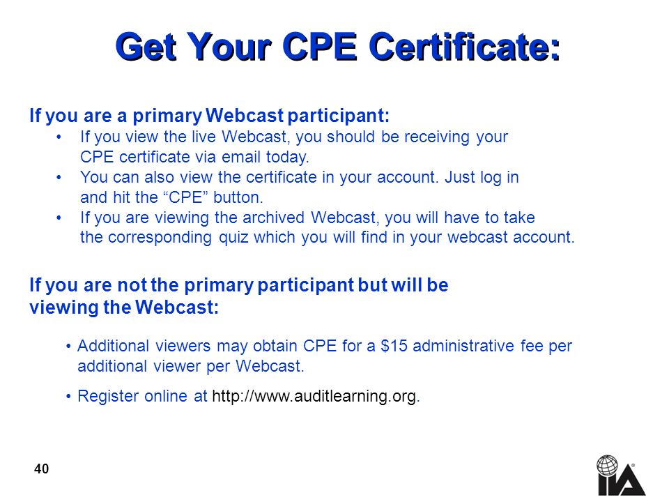 40 Get Your CPE Certificate: If you are a primary Webcast participant: If you view the live Webcast, you should be receiving your CPE certificate via email today.