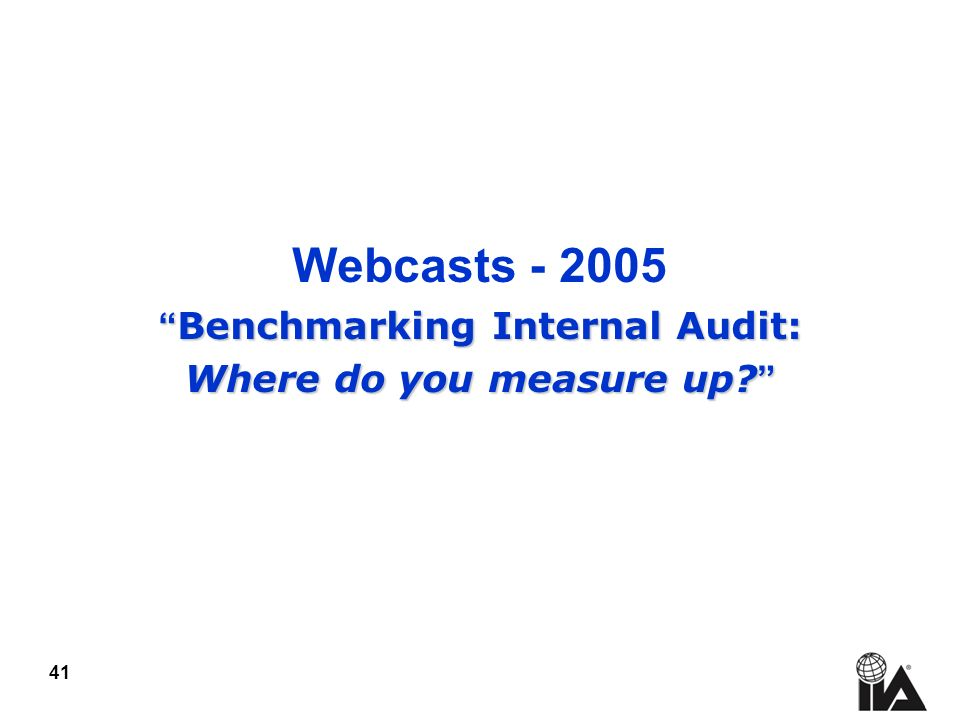 41 Webcasts Benchmarking Internal Audit: Benchmarking Internal Audit: Where do you measure up.