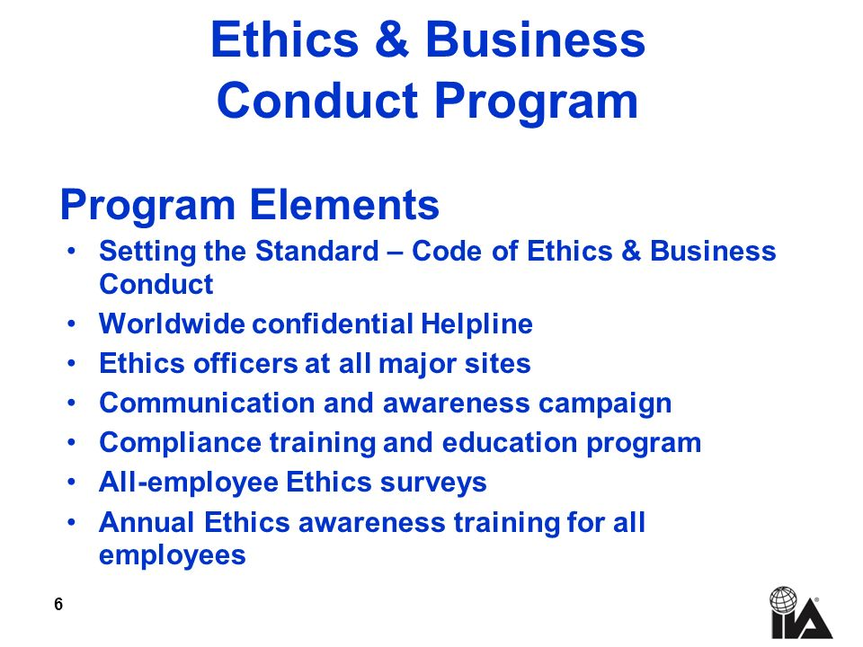 6 Ethics & Business Conduct Program Setting the Standard – Code of Ethics & Business Conduct Worldwide confidential Helpline Ethics officers at all major sites Communication and awareness campaign Compliance training and education program All-employee Ethics surveys Annual Ethics awareness training for all employees Program Elements