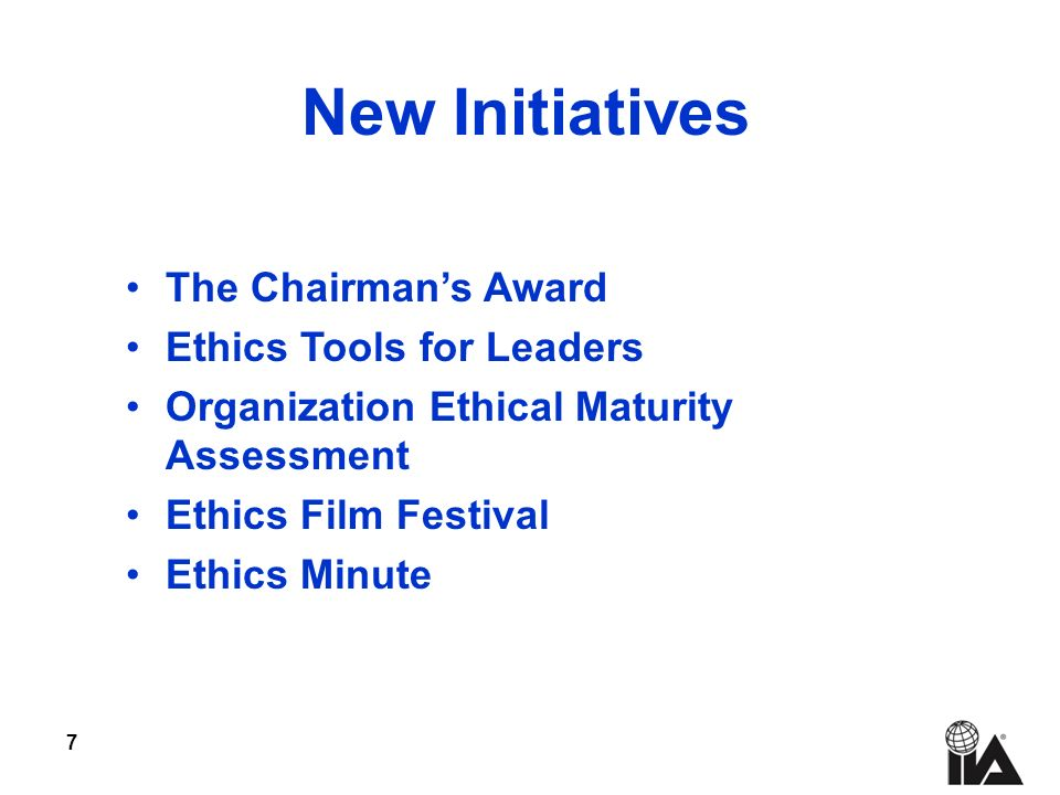 7 New Initiatives The Chairmans Award Ethics Tools for Leaders Organization Ethical Maturity Assessment Ethics Film Festival Ethics Minute