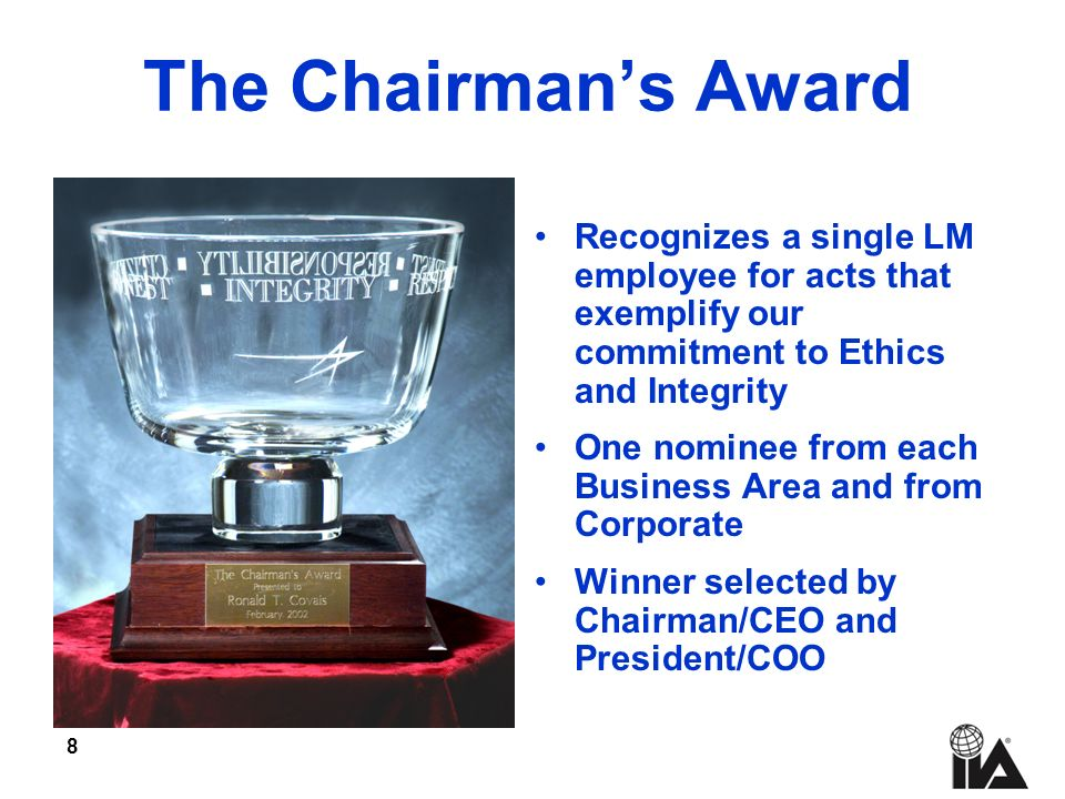 8 The Chairmans Award Recognizes a single LM employee for acts that exemplify our commitment to Ethics and Integrity One nominee from each Business Area and from Corporate Winner selected by Chairman/CEO and President/COO