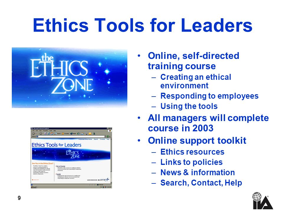 9 Ethics Tools for Leaders Online, self-directed training course –Creating an ethical environment –Responding to employees –Using the tools All managers will complete course in 2003 Online support toolkit –Ethics resources –Links to policies –News & information –Search, Contact, Help