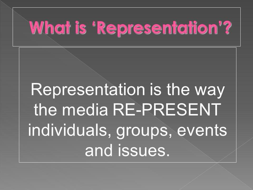 Representation is the way the media RE-PRESENT individuals, groups, events and issues.