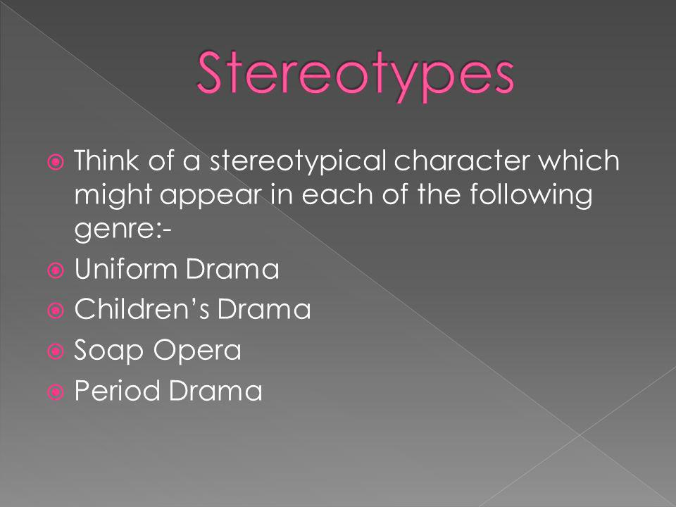 Think of a stereotypical character which might appear in each of the following genre:- Uniform Drama Childrens Drama Soap Opera Period Drama