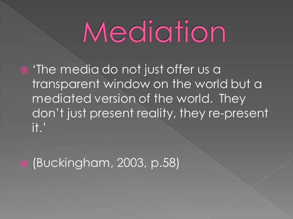 The media do not just offer us a transparent window on the world but a mediated version of the world.