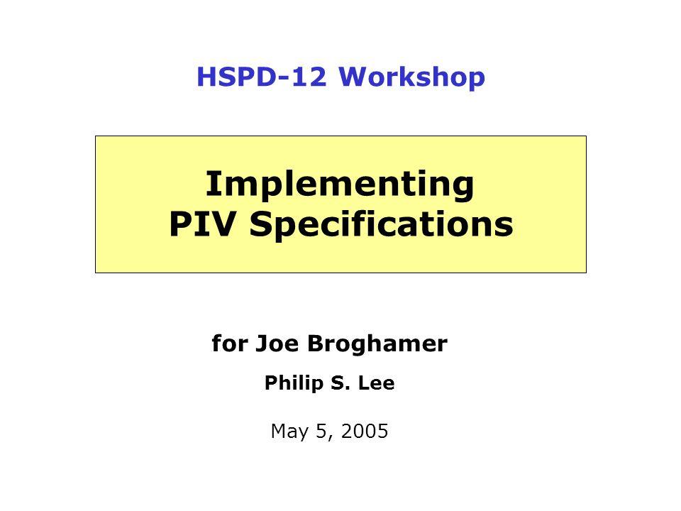 for Joe Broghamer Philip S. Lee May 5, 2005 Implementing PIV Specifications HSPD-12 Workshop