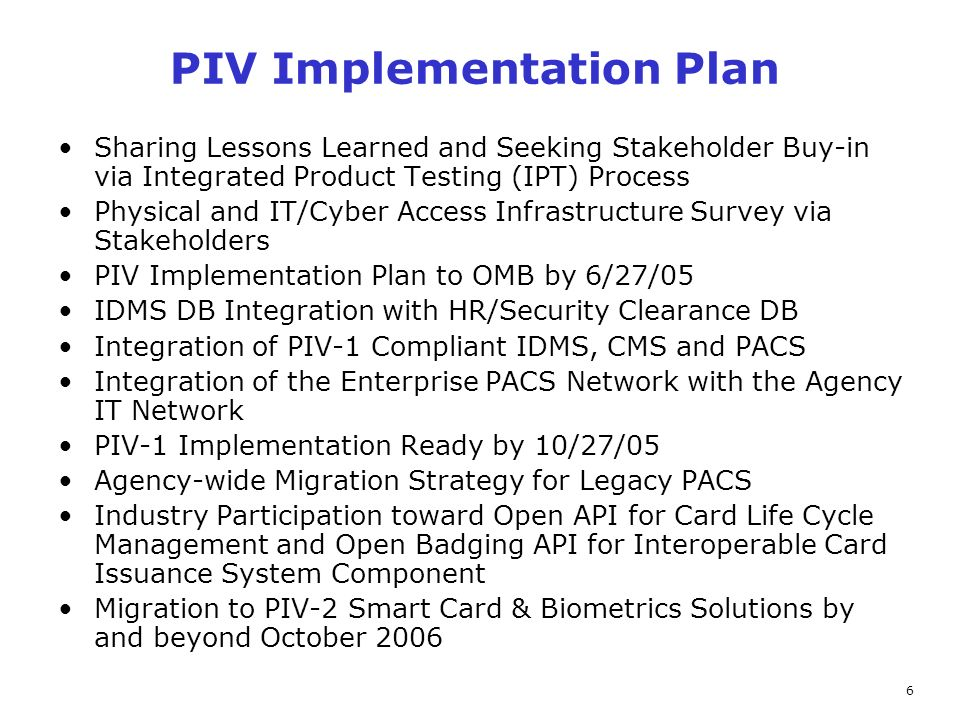 6 PIV Implementation Plan Sharing Lessons Learned and Seeking Stakeholder Buy-in via Integrated Product Testing (IPT) Process Physical and IT/Cyber Access Infrastructure Survey via Stakeholders PIV Implementation Plan to OMB by 6/27/05 IDMS DB Integration with HR/Security Clearance DB Integration of PIV-1 Compliant IDMS, CMS and PACS Integration of the Enterprise PACS Network with the Agency IT Network PIV-1 Implementation Ready by 10/27/05 Agency-wide Migration Strategy for Legacy PACS Industry Participation toward Open API for Card Life Cycle Management and Open Badging API for Interoperable Card Issuance System Component Migration to PIV-2 Smart Card & Biometrics Solutions by and beyond October 2006