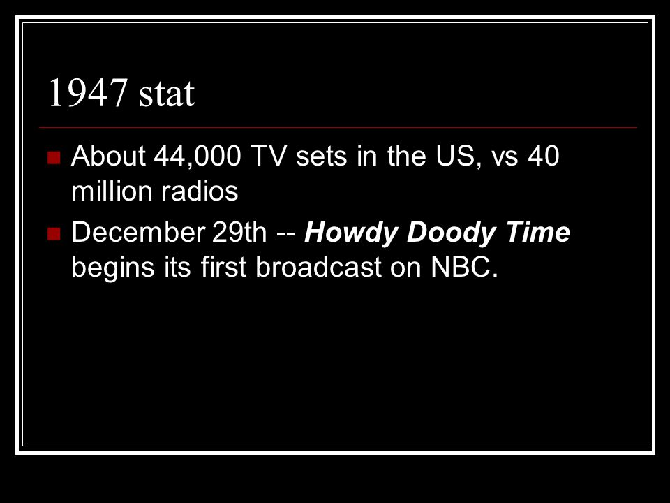 1947 stat About 44,000 TV sets in the US, vs 40 million radios December 29th -- Howdy Doody Time begins its first broadcast on NBC.