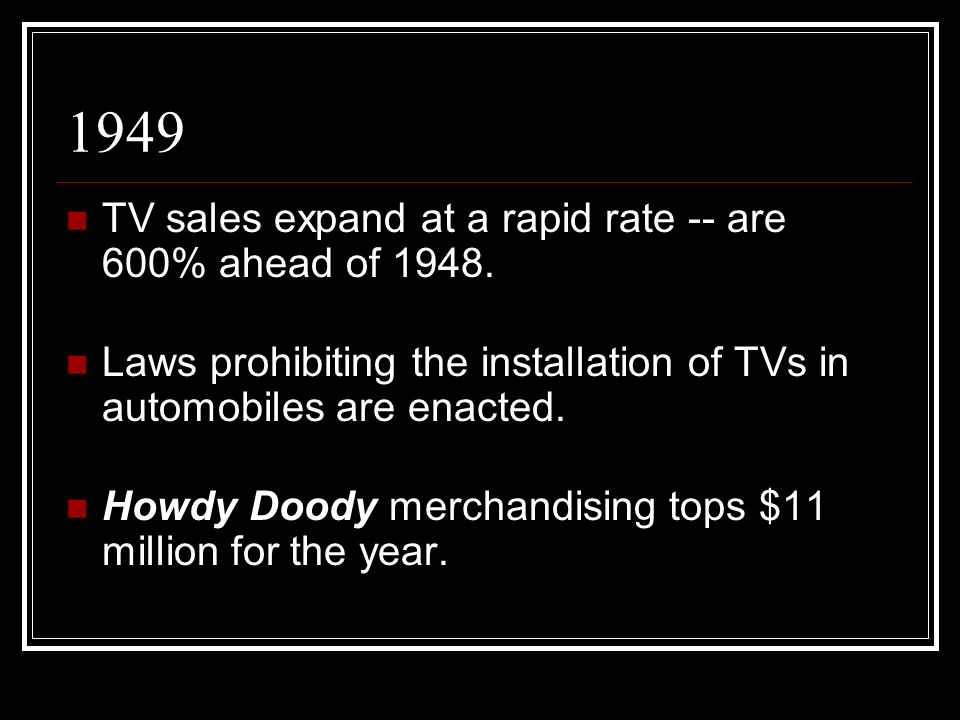 1949 TV sales expand at a rapid rate -- are 600% ahead of 1948. Laws prohibiting the installation of TVs in automobiles are enacted. Howdy Doody merch