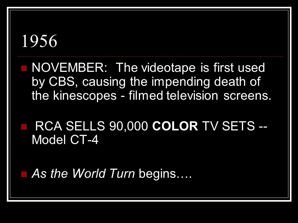 1956 NOVEMBER: The videotape is first used by CBS, causing the impending death of the kinescopes - filmed television screens.