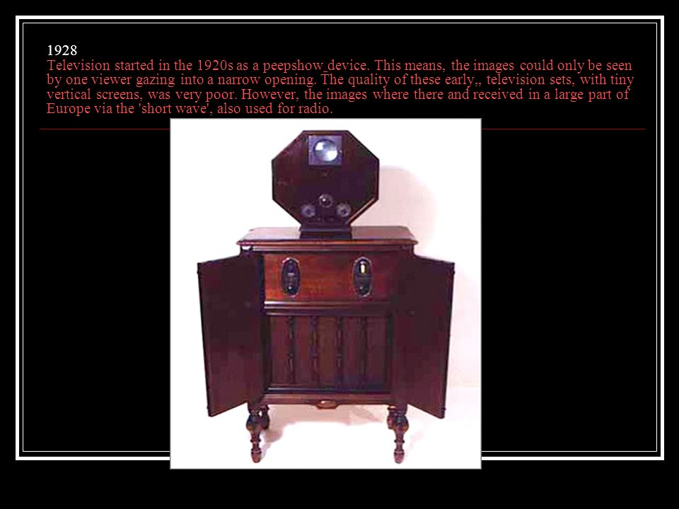 1928 Television started in the 1920s as a peepshow device.