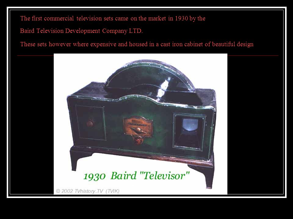 The first commercial television sets came on the market in 1930 by the Baird Television Development Company LTD.