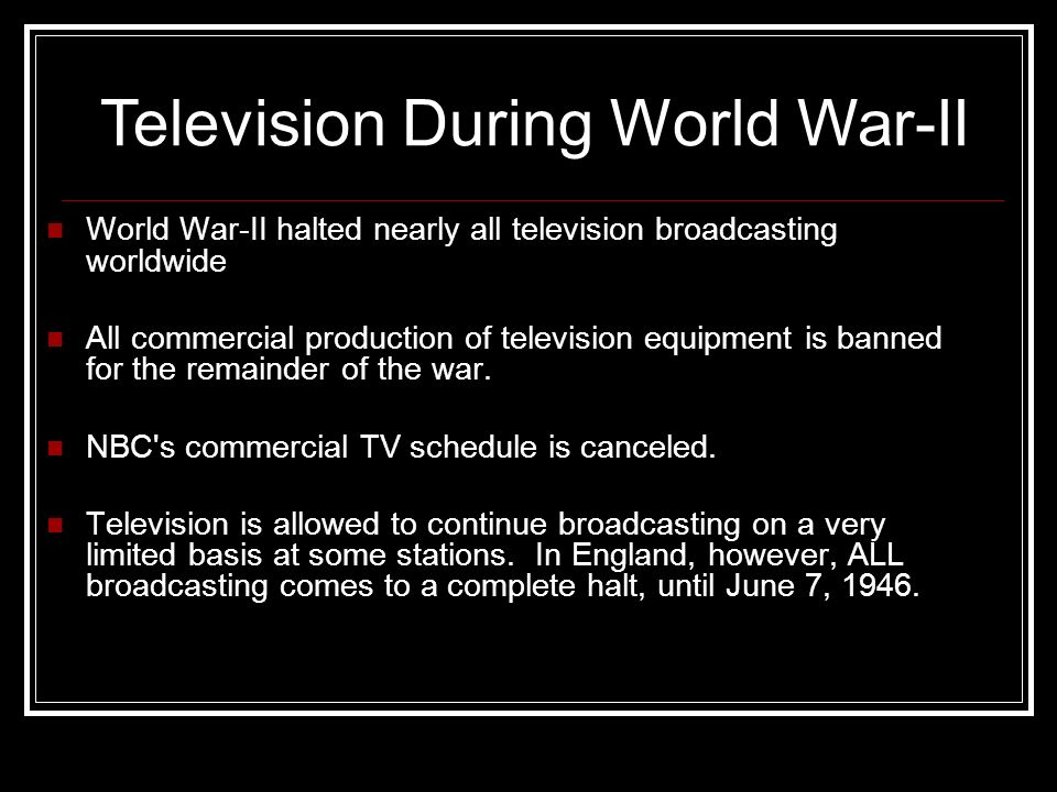 World War-II halted nearly all television broadcasting worldwide All commercial production of television equipment is banned for the remainder of the war.
