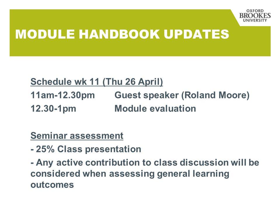 MODULE HANDBOOK UPDATES Schedule wk 11 (Thu 26 April) 11am-12.30pmGuest speaker (Roland Moore) 12.30-1pmModule evaluation Seminar assessment - 25% Cla