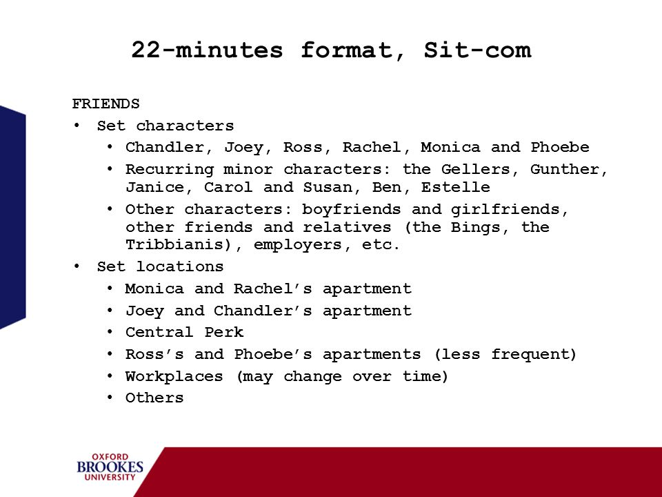22-minutes format, Sit-com FRIENDS Set characters Chandler, Joey, Ross, Rachel, Monica and Phoebe Recurring minor characters: the Gellers, Gunther, Ja