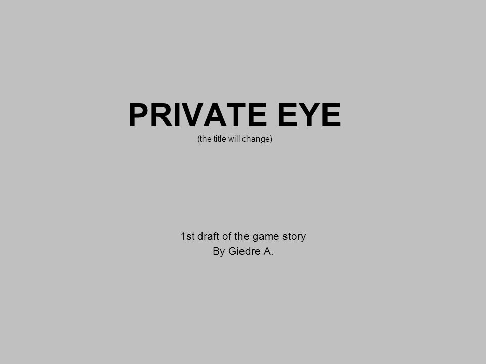 PRIVATE EYE (the title will change) 1st draft of the game story By Giedre A.