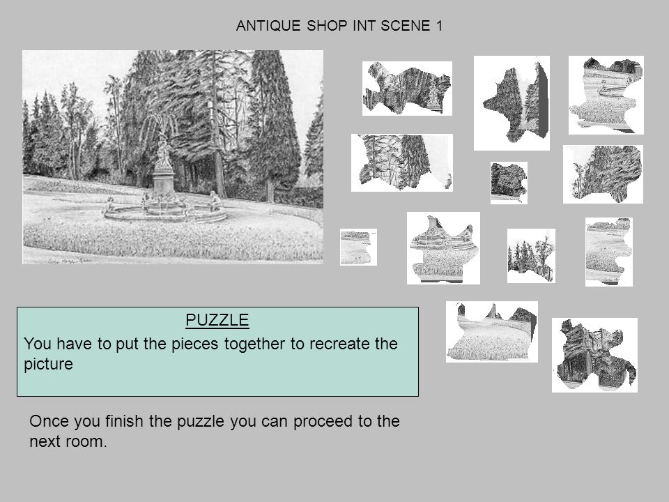 ANTIQUE SHOP INT SCENE 1 PUZZLE You have to put the pieces together to recreate the picture Once you finish the puzzle you can proceed to the next room.