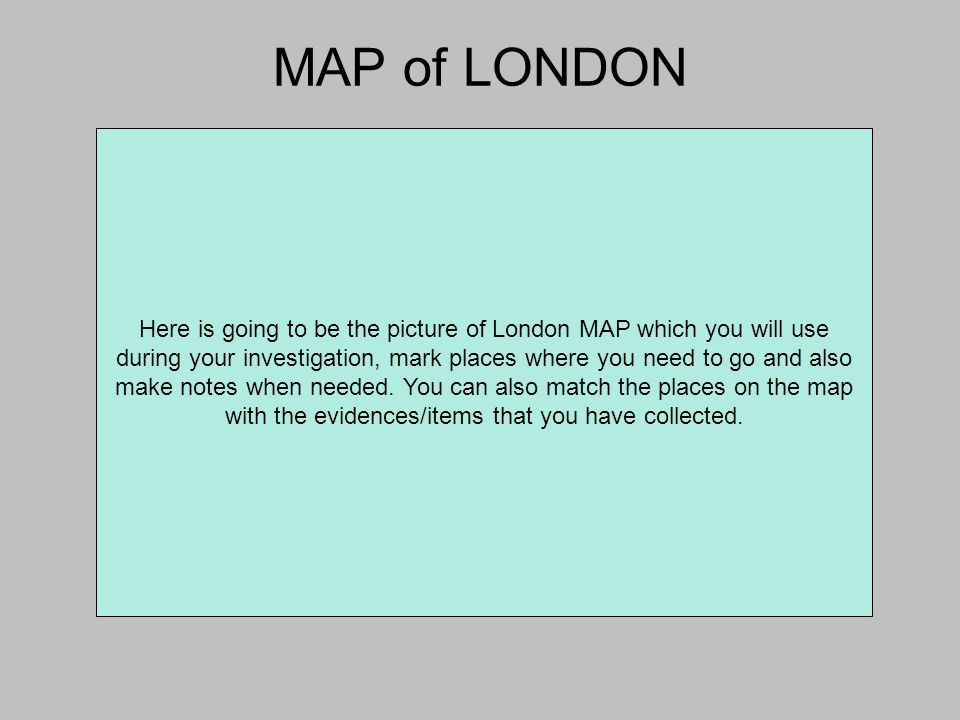 MAP of LONDON Here is going to be the picture of London MAP which you will use during your investigation, mark places where you need to go and also make notes when needed.