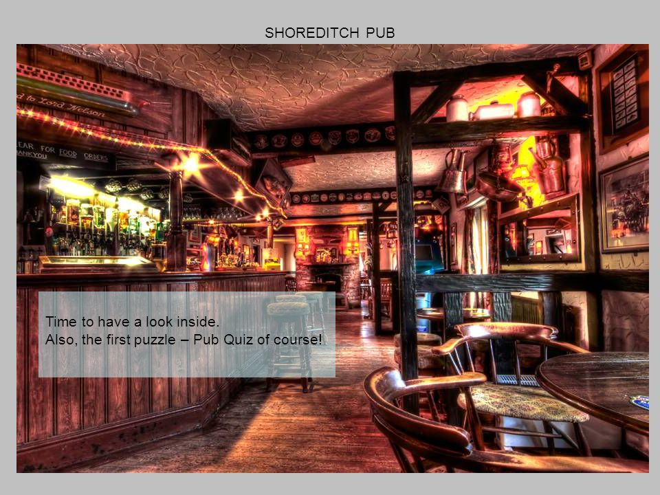 SHOREDITCH PUB Time to have a look inside. Also, the first puzzle – Pub Quiz of course!