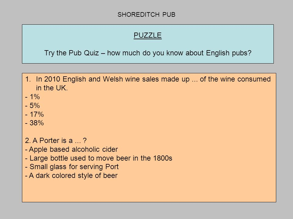 SHOREDITCH PUB PUZZLE Try the Pub Quiz – how much do you know about English pubs? 1.In 2010 English and Welsh wine sales made up... of the wine consum