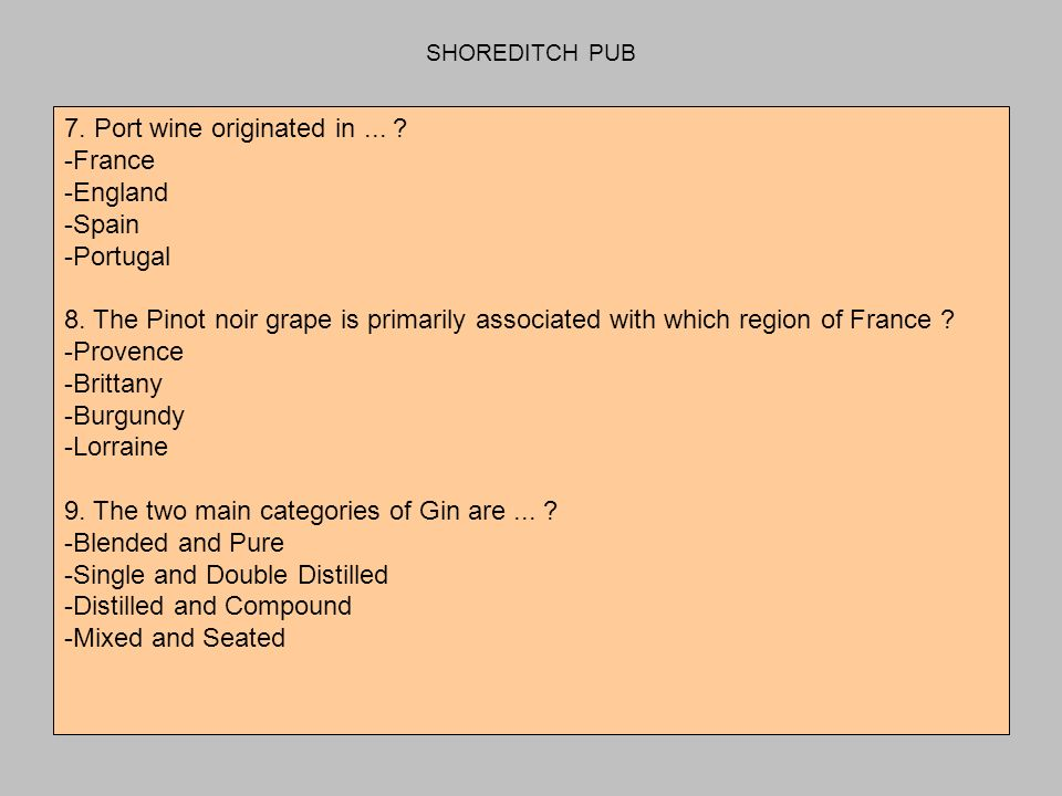 SHOREDITCH PUB 7. Port wine originated in... -France -England -Spain -Portugal 8.