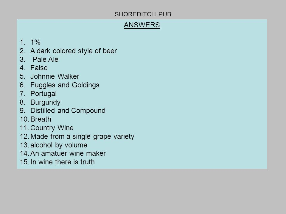 SHOREDITCH PUB ANSWERS 1.1% 2.A dark colored style of beer 3. Pale Ale 4.False 5.Johnnie Walker 6.Fuggles and Goldings 7.Portugal 8.Burgundy 9.Distill