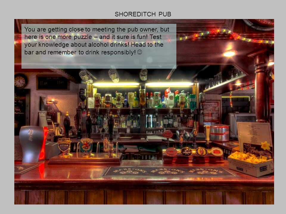 SHOREDITCH PUB You are getting close to meeting the pub owner, but here is one more puzzle – and it sure is fun.