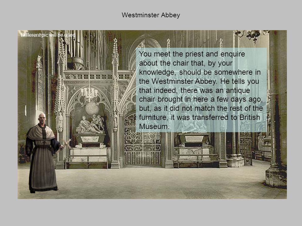 Westminster Abbey You meet the priest and enquire about the chair that, by your knowledge, should be somewhere in the Westminster Abbey.