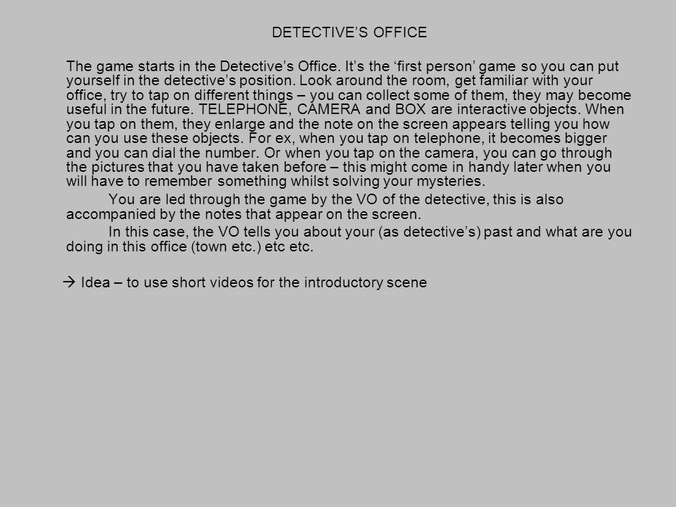 The game starts in the Detectives Office. Its the first person game so you can put yourself in the detectives position. Look around the room, get fami